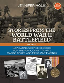 Stories From the World War II Battlefield Vol 2 2nd edition: Navigating Service Records for the Navy, Coast Guard, Marine Corps, and Merchant Marines (Volume 2)