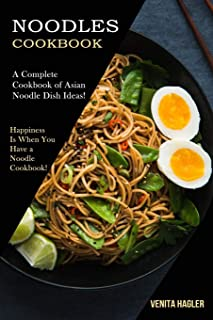 Noodles Cookbook: A Complete Cookbook of Asian Noodle Dish Ideas! (Happiness Is When You Have a Noodle Cookbook!)