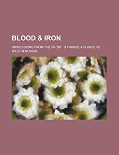 Blood & Iron; Impressions from the Front in France & Flanders