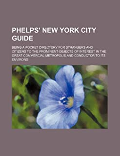 Phelps' New York City Guide; Being a Pocket Directory for Strangers and Citizens to the Prominent Objects of Interest in t...