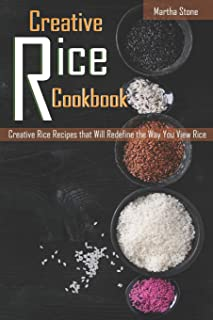 Creative Rice Cookbook: Creative Rice Recipes that Will Redefine the Way You View Rice