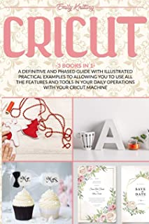 Cricut: A Definitive and Phased Guide with Illustrated Practical Examples to Allowing You to Use All the Features and Tool...
