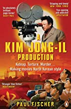 A Kim Jong-Il Production: Kidnap. Torture. Murder. Making Movies North Korean-Style