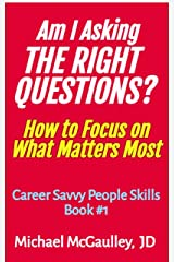 AM I ASKING THE RIGHT QUESTIONS? : How to Focus on What Matters Most (Career Savvy People Skills) Kindle Edition