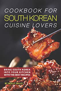 Cookbook for South Korean Cuisine Lovers: Bring South Korea into Your Kitchen with the Best Recipes