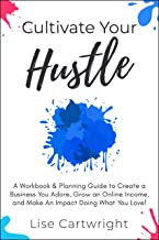 Cultivate Your Hustle: A Workbook & Planning Guide to Create a Business You Adore, Grow Your Online Income and Make an Imp...