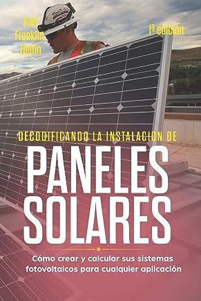 DECODIFICANDO LA INSTALACIÓN PANELES SOLARES 1ª edición: Cómo crear y calcular sus sistemas fotovoltaicos para