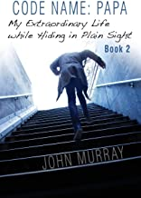 Code Name: Papa Book 2: My Extraordinary Life While Hiding in Plain Sight