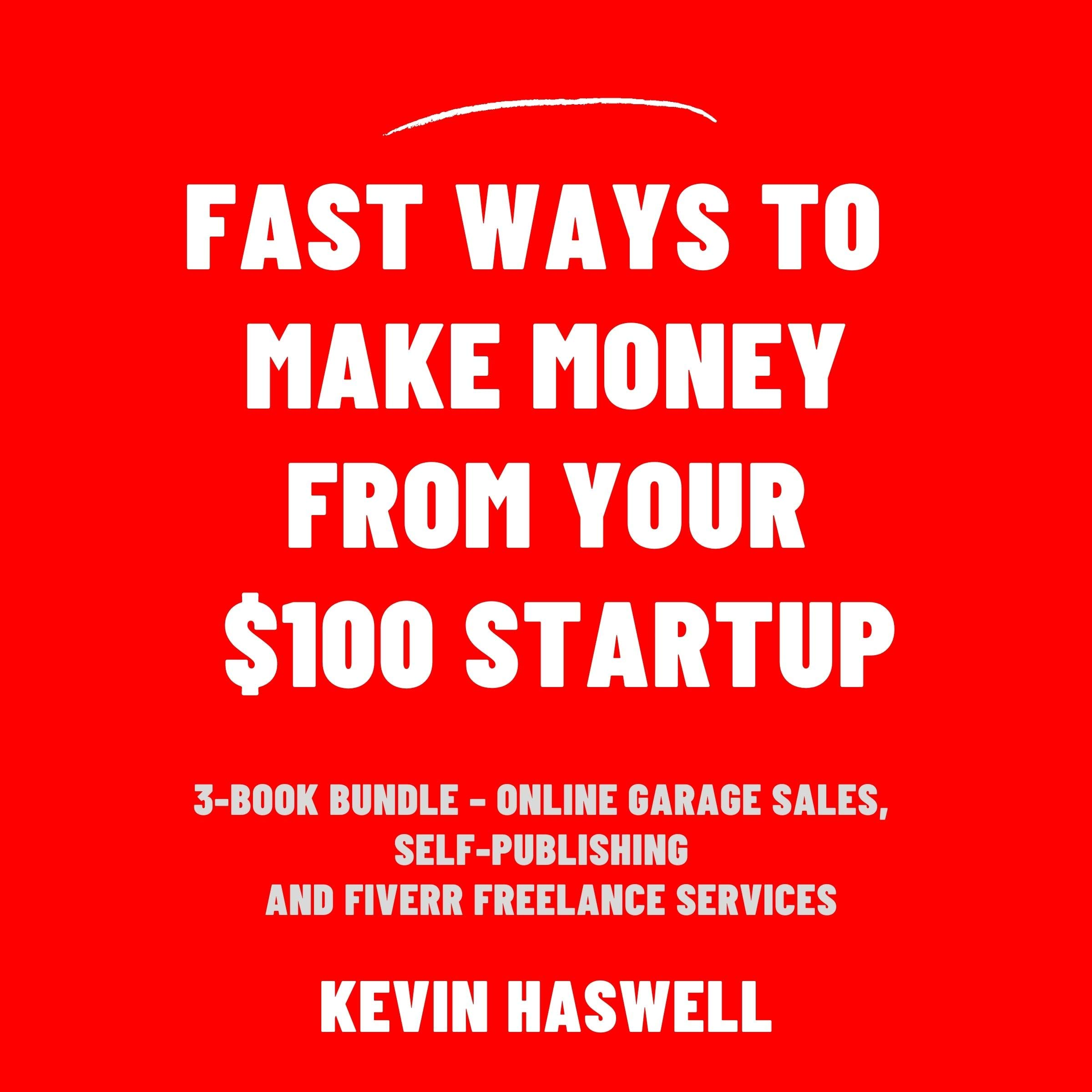 Fast Ways to Make Money from Your $100 Startup: 3-Book Bundle – Online Garage Sales, Self-Publishing and Fiverr Freelance Services