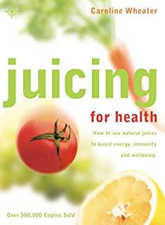 Juicing for Health: How to use natural juices to boost energy, immunity and wellbeing