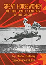 GREAT HORSEWOMEN OF THE 19TH CENTURY IN THE CIRCUS: and an Epilogue on Four Contemporary Écuyeres: Catherine Durand Henriq...