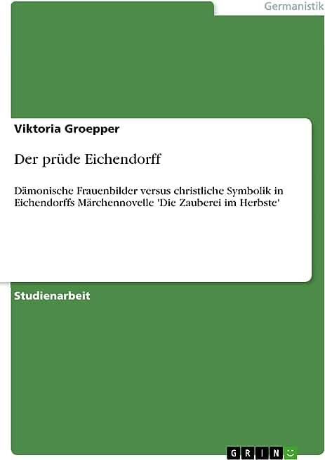 Der prüde Eichendorff: Dämonische Frauenbilder versus christliche Symbolik in Eichendorffs Märchennovelle 'Die Zauberei im Herbste' (German Edition)