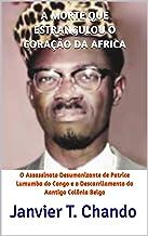 A MORTE QUE ESTRANGULOU O CORAÇÃO DA AFRICA: O Assassinato Desumanizante de Patrice Lumumba do Congo e o Descarrilamento d...