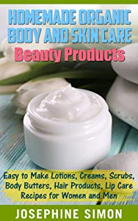 Homemade Organic Body and Skin Care Beauty Products: Easy to Make Lotions, Creams, Scrubs, Body Butters, Hair Products, and Lip Care Recipes for Women and Men