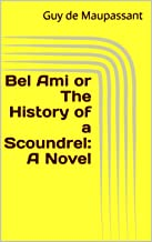 Bel Ami or The History of a Scoundrel: A Novel (English Edition)