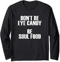 Don't Be Eye Candy Be Soul Food, Uplifting Long Sleeve Shirt