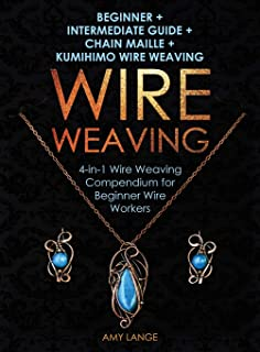 Wire Weaving: Beginner + Intermediate Guide + Chain Maille + Kumihimo Wire Weaving: 4-in-1 Wire Weaving Compendium for Beg...