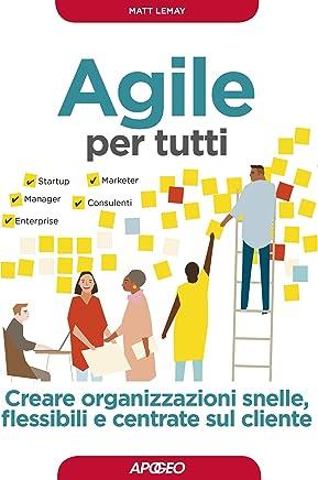 Agile per tutti: Creare organizzazioni snelle, flessibili e centrate sul cliente