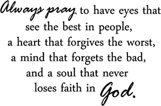 Always pray to have eyes that see the best in people, a heart that forgives the worst, a mind that forgets the bad, and a soul that never loses faith in God quotes arts sayings bedroom vinyl decals