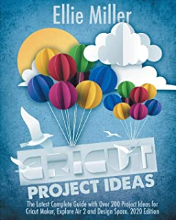 Cricut Project Ideas: The Latest Complete Guide with Over 200 Project Ideas for Cricut Maker, Explore Air 2 and Design Spa...