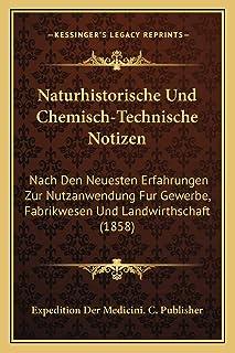 Naturhistorische Und Chemisch-Technische Notizen: Nach Den Neuesten Erfahrungen Zur Nutzanwendung Fur Gewerbe, Fabrikwesen...