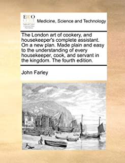 The London Art of Cookery, and Housekeeper's Complete Assistant. on a New Plan. Made Plain and Easy to the Understanding o...
