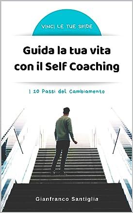 GUIDA LA TUA VITA CON IL SELF COACHING: I 10 Passi del Cambiamento (Vinci le tue sfide)