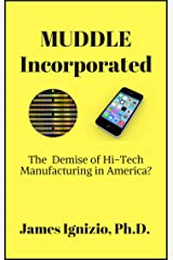 MUDDLE INCORPORATED: The Demise of Hi-Tech Manufacturing in America? Kindle Edition