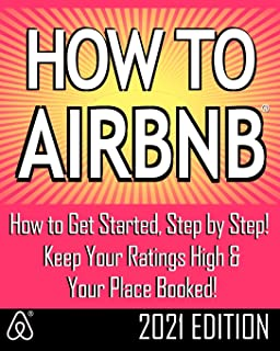 How to Airbnb(r): Maximize Your Rental Income by Short-Term Renting... the Right Way (Revised & Expanded 2021 Edition)