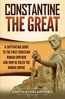 Constantine the Great: A Captivating Guide to the First Christian Roman Emperor and How He Ruled the Roman Empire