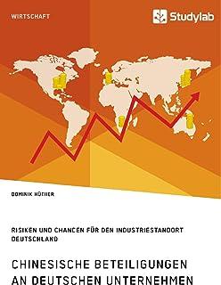 Chinesische Beteiligungen an deutschen Unternehmen. Risiken und Chancen für den Industriestandort Deutschland (German Edition)