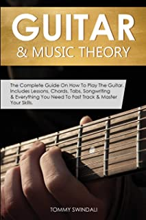 Guitar & Music Theory: The Complete Guide On How To Play The Guitar. Includes Lessons, Chords, Tabs, Songwriting & Everyth...