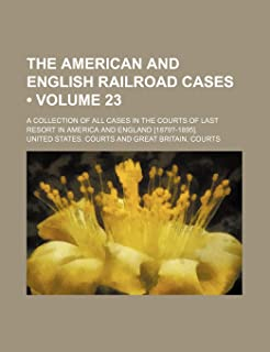 The American and English Railroad Cases (Volume 23); A Collection of All Cases in the Courts of Last Resort in America and...