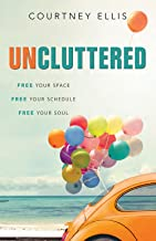 Uncluttered: Free Your Space, Free Your Schedule, Free Your Soul