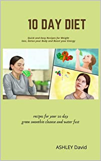10 Day Diet: Quick and Easy Recipes for Weight loss, Detox your Body and Boost your Energy