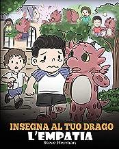 Insegna al tuo drago l'empatia: (Teach Your Dragon Empathy) Aiuta il tuo drago a capire l'empatia. Una simpatica storia per bambini, per educarli ... (My Dragon Books Italiano) (Italian Edition)