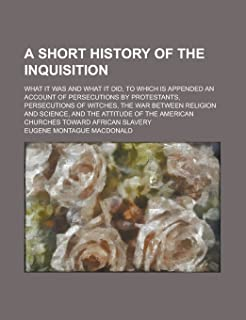 A Short History of the Inquisition; What it was and what it Did, to which is Appended an Account of Persecutions by Protes...