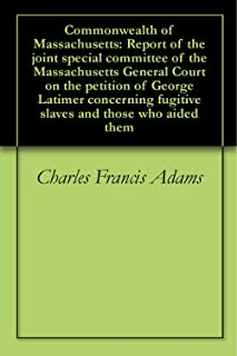 Commonwealth of Massachusetts:  Report of the joint special committee of the Massachusetts General Court on the petition of George Latimer concerning fugitive slaves and those who aided them