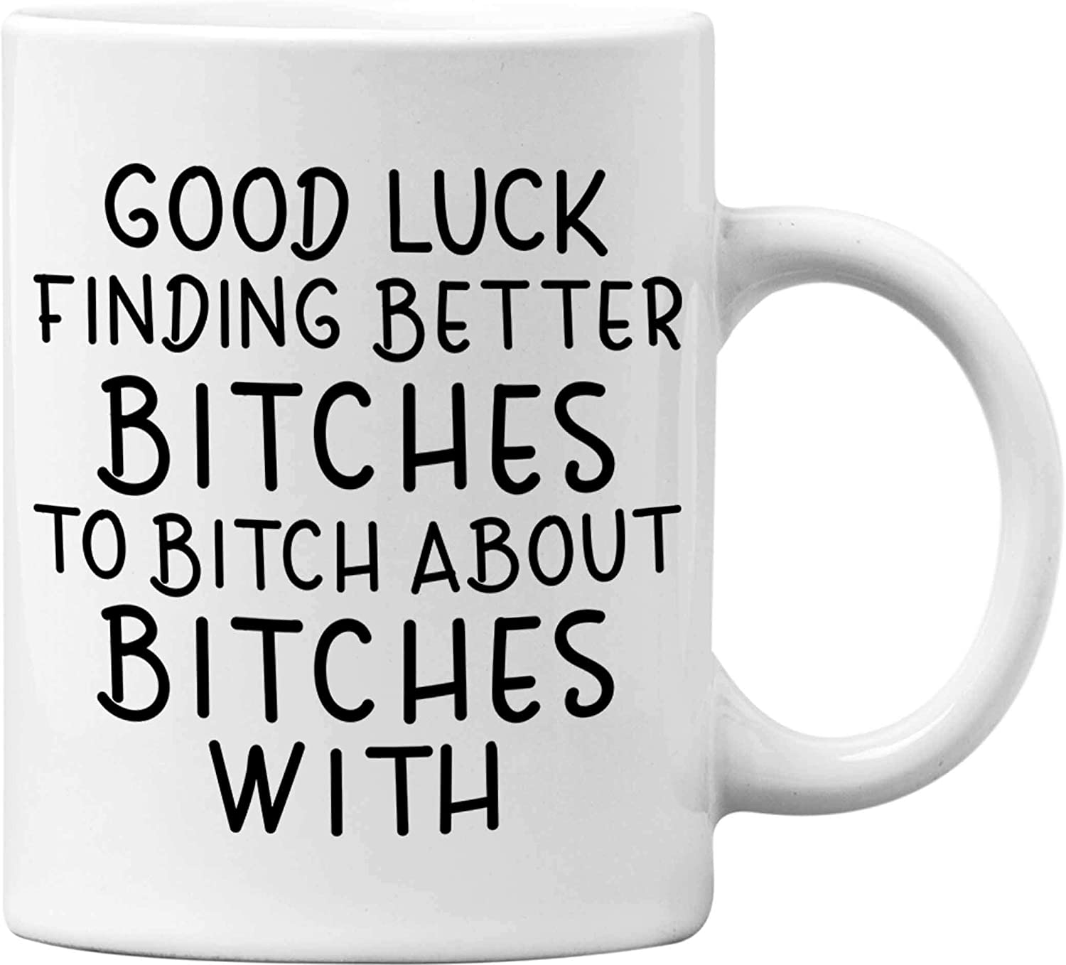 Good Luck Finding Better Bitches To Bitch About Bitches With Funny White 11 Oz. Office Coffee Mug - Great Novelty Gift for Office Workers, Bosses, Co-Worker, Friends and Family