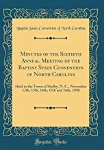Minutes of the Sixtieth Annual Meeting of the Baptist State Convention of North Carolina: Held in the Town of Shelby, N. C., November 12th, 13th, 14th, 15th and 16th, 1890 (Classic Reprint)