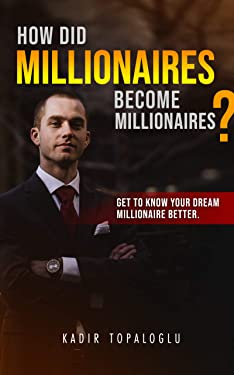 How Did Millionaires Become Millionaires ?: Get The Know Your Dream Millionaire Better.
