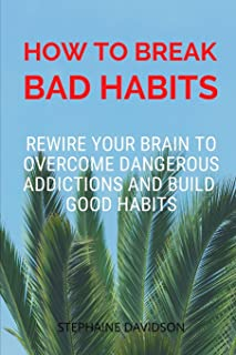 How to Break Bad Habits: Rewire your brain to overcome dangerous addictions and build good habits