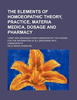 The Elements of Homoeopathic Theory, Practice, Materia Medica, Dosage and Pharmacy; Comp. and Arranged from Homoeopathic T...