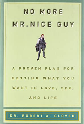 No More MR Nice Guy: A Proven Plan for Getting What You Want in Love, Sex, and Life