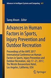 Advances in Human Factors in Sports, Injury Prevention and Outdoor Recreation: Proceedings of the AHFE 2017 International Conference on Human Factors in ... Intelligent Systems and Computing Book 603)