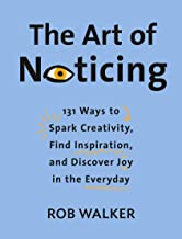 The Art of Noticing: 131 Ways to Spark Creativity, Find Inspiration, and Discover Joy in the Everyday