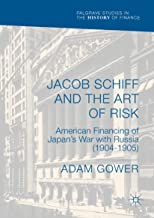 Jacob Schiff and the Art of Risk: American Financing of Japan's War with Russia (1904-1905) (Palgrave Studies in the Histo...