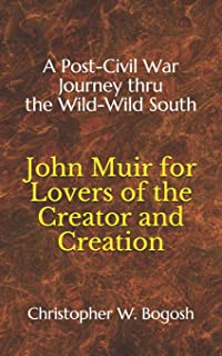 John Muir for Lovers of the Creator and Creation: A Post-Civil War Journey thru the Wild-Wild South