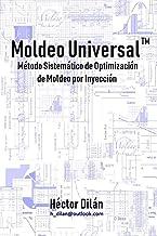 Moldeo Universal: Método Sistemático de Optimización de Moldeo por Inyección (Spanish Edition)