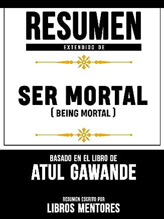 Resumen Extendido De Ser Mortal (Being Mortal) - Basado En El Libro De Atul Gawande (Spanish Edition)